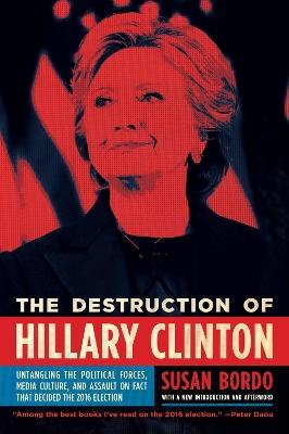 The Destruction Of Hillary Clinton by Susan Bordo