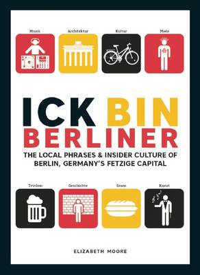 Ick Bin Berliner: The Local Phrases and Insider Culture of Berlin, Germany's Fetzige Capital by Elizabeth Moore