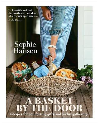 A Basket by the Door: Recipes for Comforting Gifts and Joyful Gatherings by Sophie Hansen