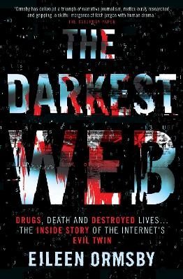 The Darkest Web: Drugs, Death and Destroyed Lives ... the Inside Story of the Internet's Evil Twin book