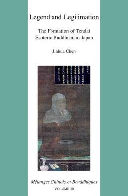 Legend and Legitimation: the Formation of Tendai Esoteric Buddhism in Japan by J. Chen