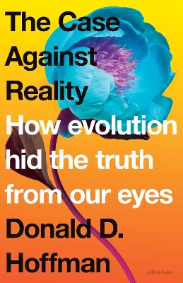 The Case Against Reality: How Evolution Hid the Truth from Our Eyes by Donald D. Hoffman