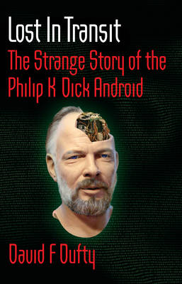 Lost in Transit: The Strange Story of the Philip K Dick Android by David Dufty