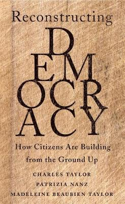 Reconstructing Democracy: How Citizens Are Building from the Ground Up by Charles Taylor