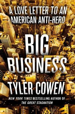 Big Business: A Love Letter to an American Anti-Hero by Tyler Cowen