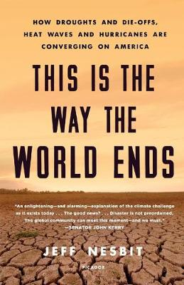 This is the Way the World Ends: How Droughts and Die-Offs, Heat Waves and Hurricanes are Converging on America by Jeff Nesbit