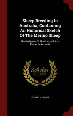 Sheep Breeding in Australia, Containing an Historical Sketch of the Merino Sheep by George A Brown