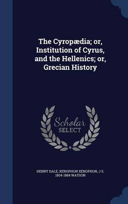 The Cyropaedia; Or, Institution of Cyrus, and the Hellenics; Or, Grecian History by Henry Dale