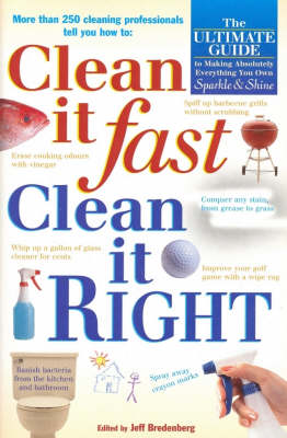 Clean it Fast, Clean it Right: The Ulitmate Guide to Making Absolutely Everything You Own Sparkle and Shine by Jeff Bredenberg