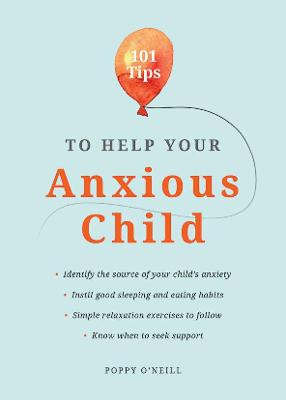 101 Tips to Help Your Anxious Child: Ways to Help Your Child Overcome Their Fears and Worries by Poppy O'Neill
