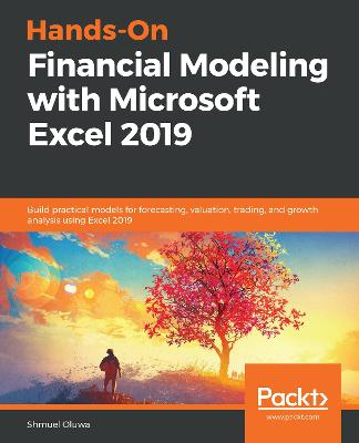 Hands-On Financial Modeling with Microsoft Excel 2019: Build practical models for forecasting, valuation, trading, and growth analysis using Excel 2019 by Shmuel Oluwa