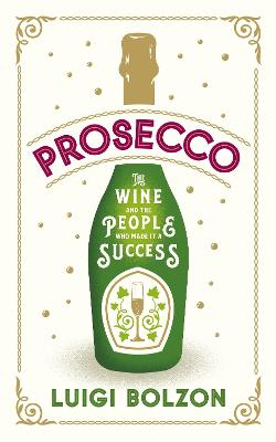 Prosecco: The Wine and the People who Made it a Success by Luigi Bolzon