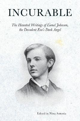 Incurable - The Haunted Writings of Lionel Johnson, the Decadent Era`s Dark Angel by Lionel Johnson