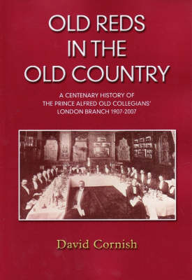 Old Reds in the Old Country: A Centenary History of the Prince Alfred Old Collegians' London Branch, 1907-2007 by David Cornish