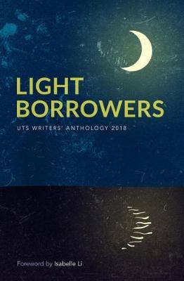 Light Borrowers: UTS Writers' Anthology 2018 by University of Technology, Sydney