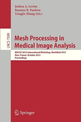 Mesh Processing in Medical Image Analysis 2012 by Joshua A. Levine