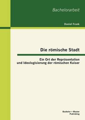 Die roemische Stadt: Ein Ort der Reprasentation und Ideologisierung der roemischen Kaiser by Author Daniel Frank