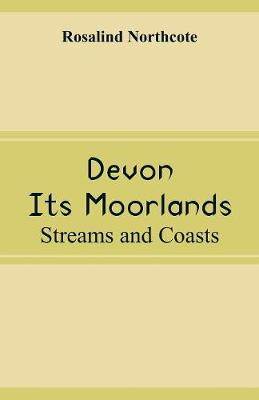 Devon, Its Moorlands: Streams and Coasts by Rosalind Northcote