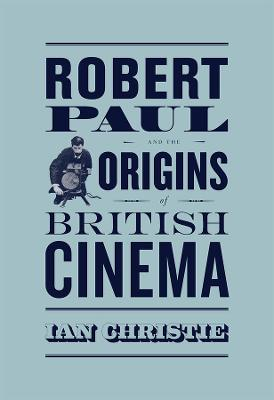 Robert Paul and the Origins of British Cinema by Ian Christie