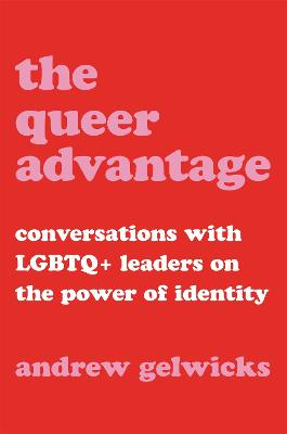 The Queer Advantage: Conversations with LGBTQ+ Leaders on the Power of Identity by Andrew Gelwicks