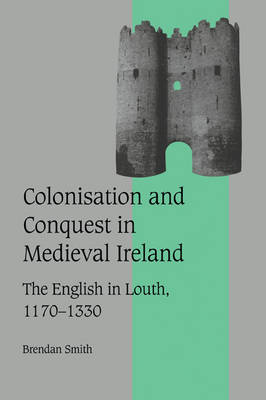 Colonisation and Conquest in Medieval Ireland by Brendan Smith