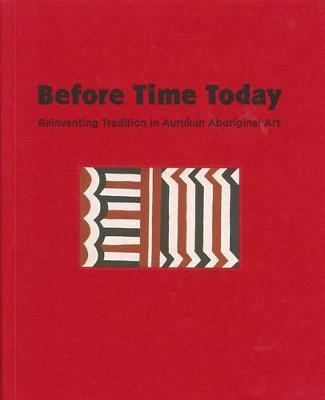 Before Time Today: Reinventing Tradition In Aurukun Aboriginal Art book