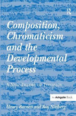 Composition, Chromaticism and the Developmental Process: A New Theory of Tonality by Henry Burnett
