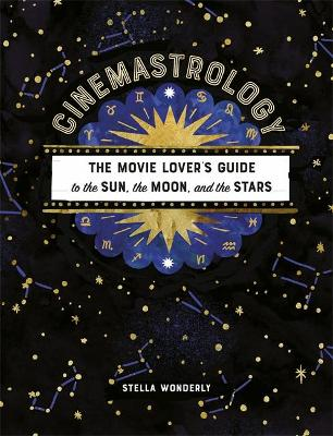 Cinemastrology: The Movie Lover's Guide to the Sun, the Moon, and the Stars by Stella Wonderly