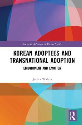 Korean Adoptees and Transnational Adoption: Embodiment and Emotion by Jessica Walton