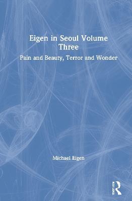 Eigen in Seoul Volume Three: Pain and Beauty, Terror and Wonder by Michael Eigen