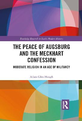The Peace of Augsburg and the Meckhart Confession: Moderate Religion in an Age of Militancy by Adam Glen Hough