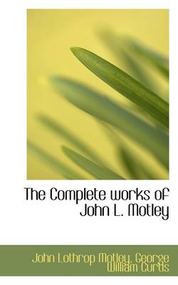 The Complete Works of John L. Motley by John Lothrop Motley