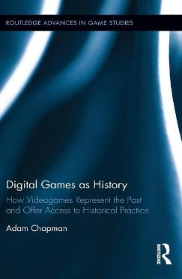 Digital Games as History by Adam Chapman