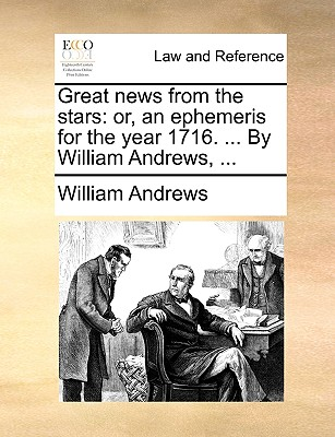 Great News from the Stars: Or, an Ephemeris for the Year 1716. ... by William Andrews, by William Andrews