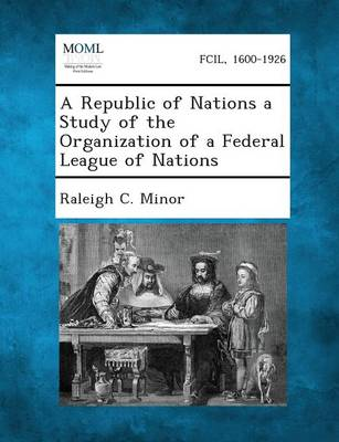 A Republic of Nations a Study of the Organization of a Federal League of Nations by Raleigh C Minor
