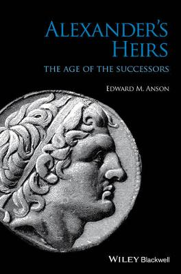 Alexander's Heirs: The Age of the Successors by Edward M. Anson