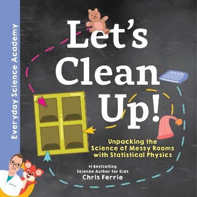 Let's Clean Up!: Unpacking the Science of Messy Rooms with Statistical Physics by Chris Ferrie