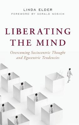 Liberating the Mind: Overcoming Sociocentric Thought and Egocentric Tendencies by Linda Elder