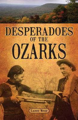 Desperadoes of the Ozarks by Larry Wood