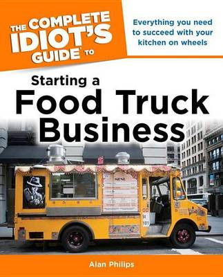 Complete Idiot's Guide to Starting a Food Truck Business by Alan Philips