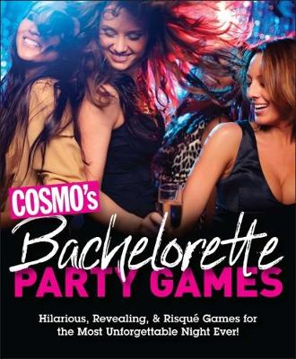 Cosmo's Bachelorette Party Games: Hilarious, Revealing, & Risque Games for the Most Unforgettable Night Ever by Cosmopolitan