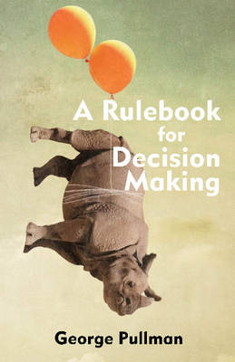 A Rulebook for Decision Making by George Pullman