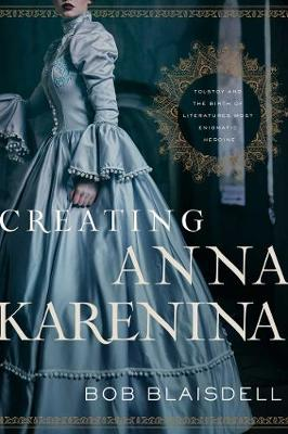 Creating Anna Karenina: Tolstoy and the Birth of Literature's Most Enigmatic Heroine book