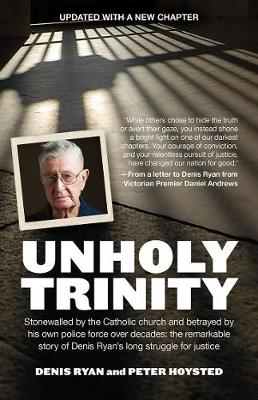 Unholy Trinity: Stonewalled by the Catholic Church and Betrayed by His Own Police Force Over Decades:  the Remarkable Story of Denis Ryan's Long Struggle for Justice. by Peter Hoysted