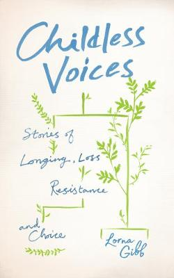 Childless Voices: Stories of Longing, Loss, Resistance and Choice by Lorna Gibb