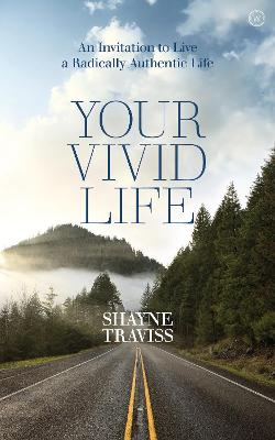Your Vivid Life: An Invitation to Live a Radically Authentic Life by Shayne Traviss