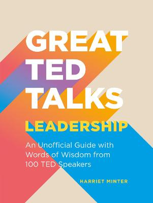 Great TED Talks: Leadership: An unofficial guide with words of wisdom from 100 TED speakers by Harriet Minter