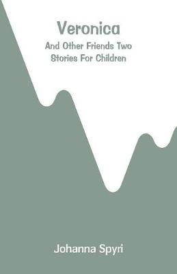 Veronica: And Other Friends Two Stories For Children by Johanna Spyri