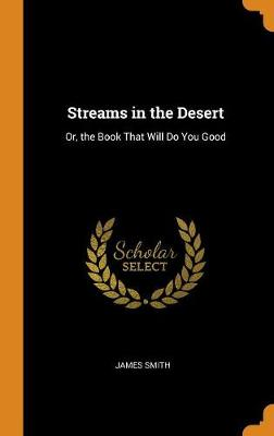 Streams in the Desert: Or, the Book That Will Do You Good by James Smith