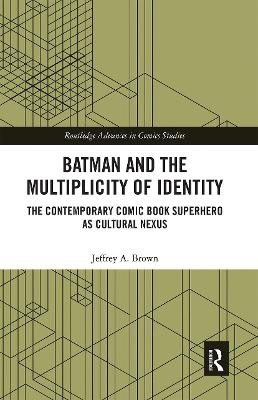 Batman and the Multiplicity of Identity: The Contemporary Comic Book Superhero as Cultural Nexus by Jeffrey A. Brown